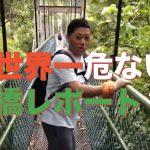 世界一危ない吊橋レポート?!